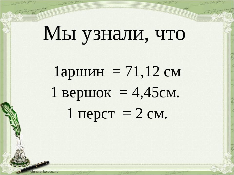 Мы узнали, что 1аршин = 71,12 см 1 вершок = 4,45см. 1 перст = 2 см.