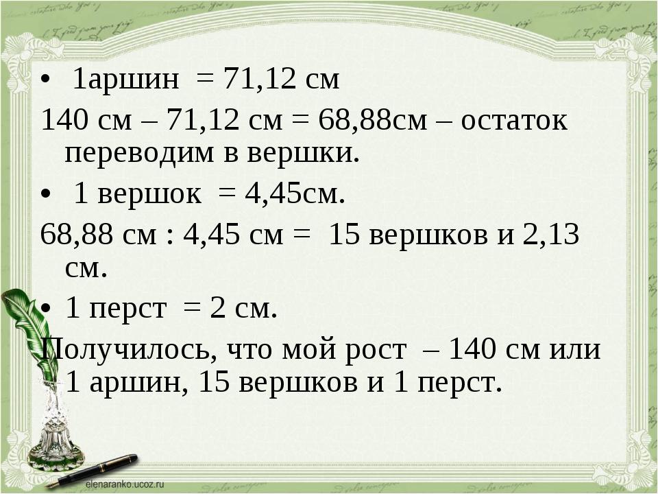 1аршин = 71,12 см 140 см – 71,12 см = 68,88см – остаток переводим в вершки....