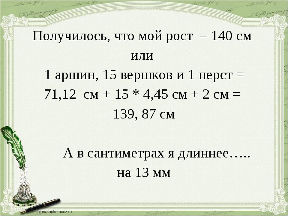 Получилось, что мой рост – 140 см или 1 аршин, 15 вершков и 1 перст = 71,12...