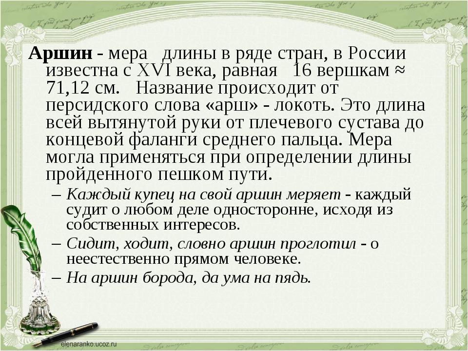 Аршин - мера длины в ряде стран, в России известна с XVI века, равная 16 верш...