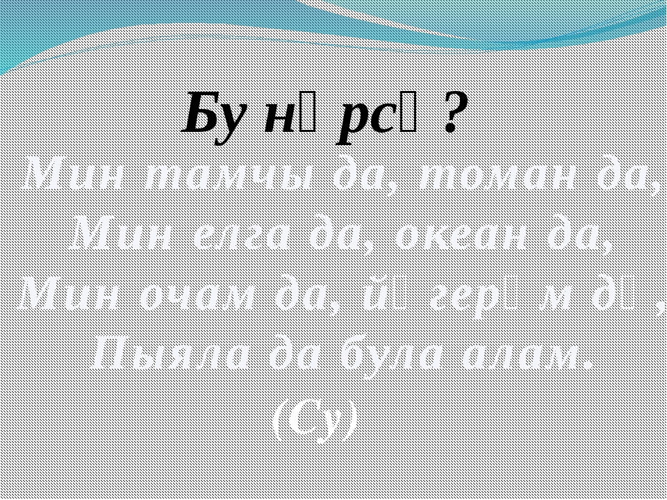 Мин тамчы да, томан да, Мин елга да, океан да, Мин очам да, йөгерәм дә, Пыял...