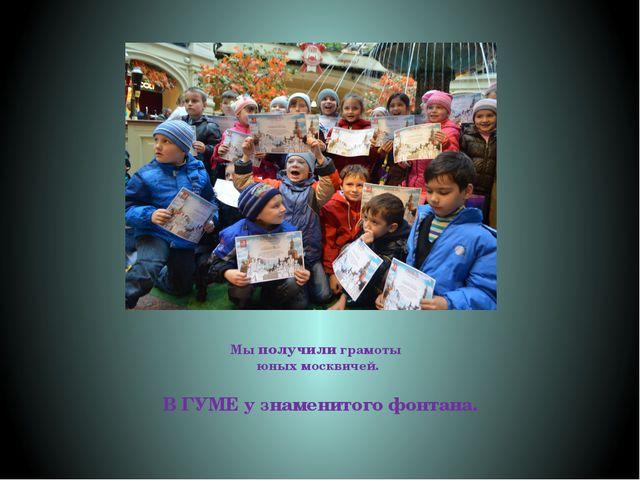 Мы получили грамоты юных москвичей. В ГУМЕ у знаменитого фонтана.