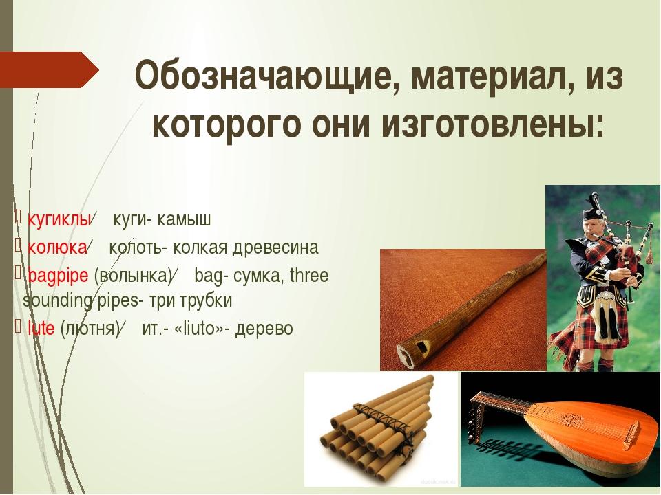 кугиклы← куги- камыш колюка← колоть- колкая древесина bagpipe (волынка)← bag...