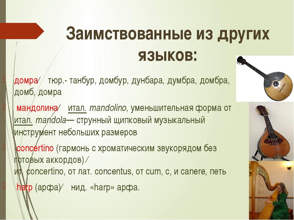 домра← тюр.- танбур, домбур, дунбара, думбра, домбра, домб, домра мандолина←...