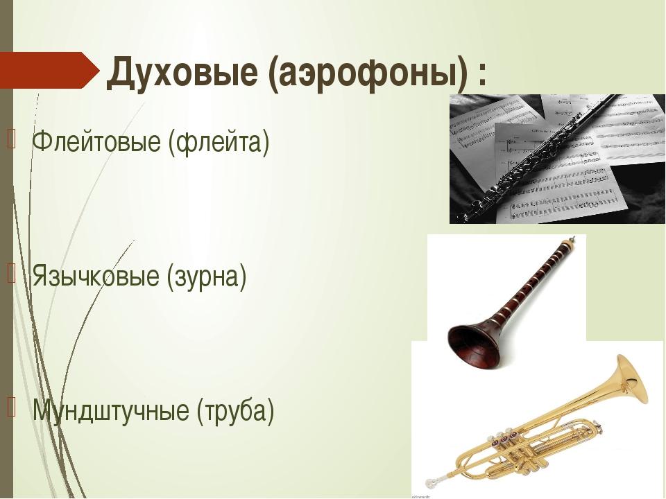 Духовые (аэрофоны) : Флейтовые (флейта) Язычковые (зурна) Мундштучные (труба)