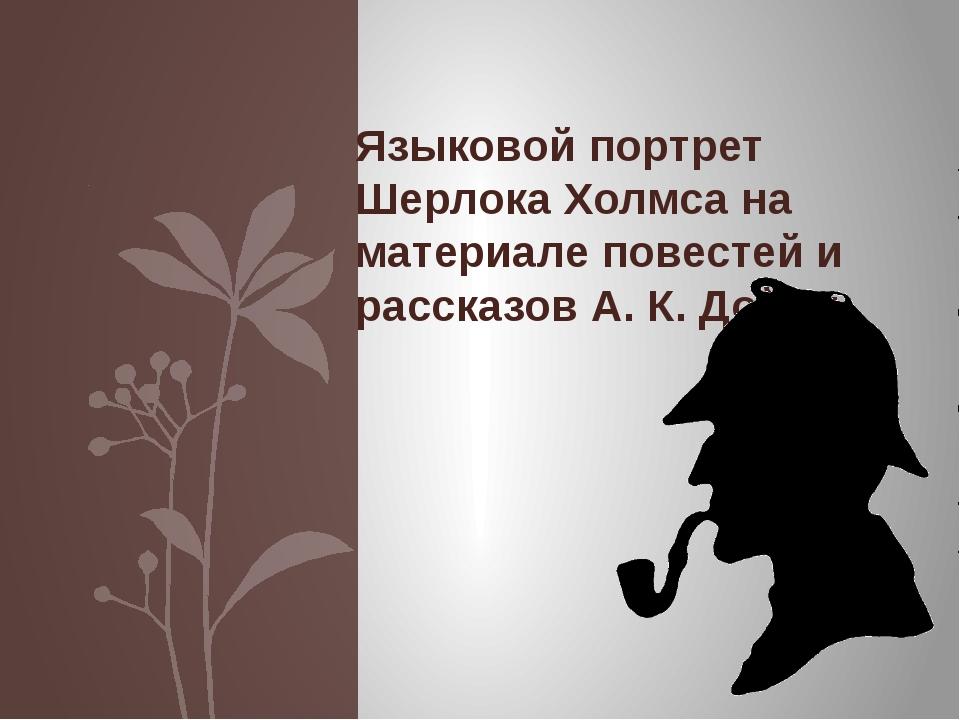 Языковой портрет Шерлока Холмса на материале повестей и рассказов А. К. Дойля.