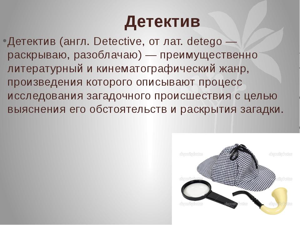 Детектив Детектив (англ. Detective, от лат. detego — раскрываю, разоблачаю) —...
