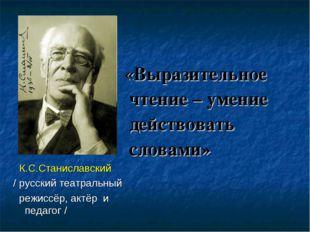 К.С.Станиславский / русский театральный режиссёр, актёр и педагог / «Выразит