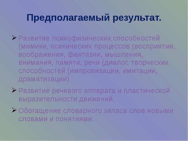Предполагаемый результат. Развитие психофизических способностей (мимики, псих...