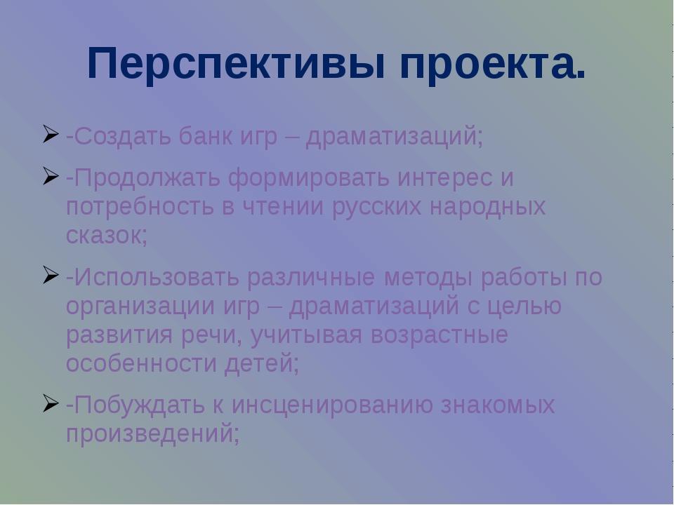 Перспективы проекта. -Создать банк игр – драматизаций; -Продолжать формироват...