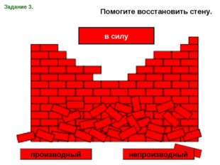 Задание 3. Помогите восстановить стену. в силу производный непроизводный