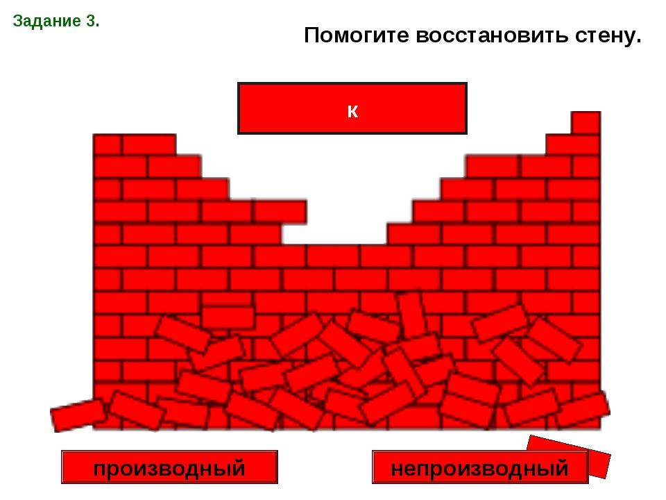 Задание 3. Помогите восстановить стену. к производный непроизводный