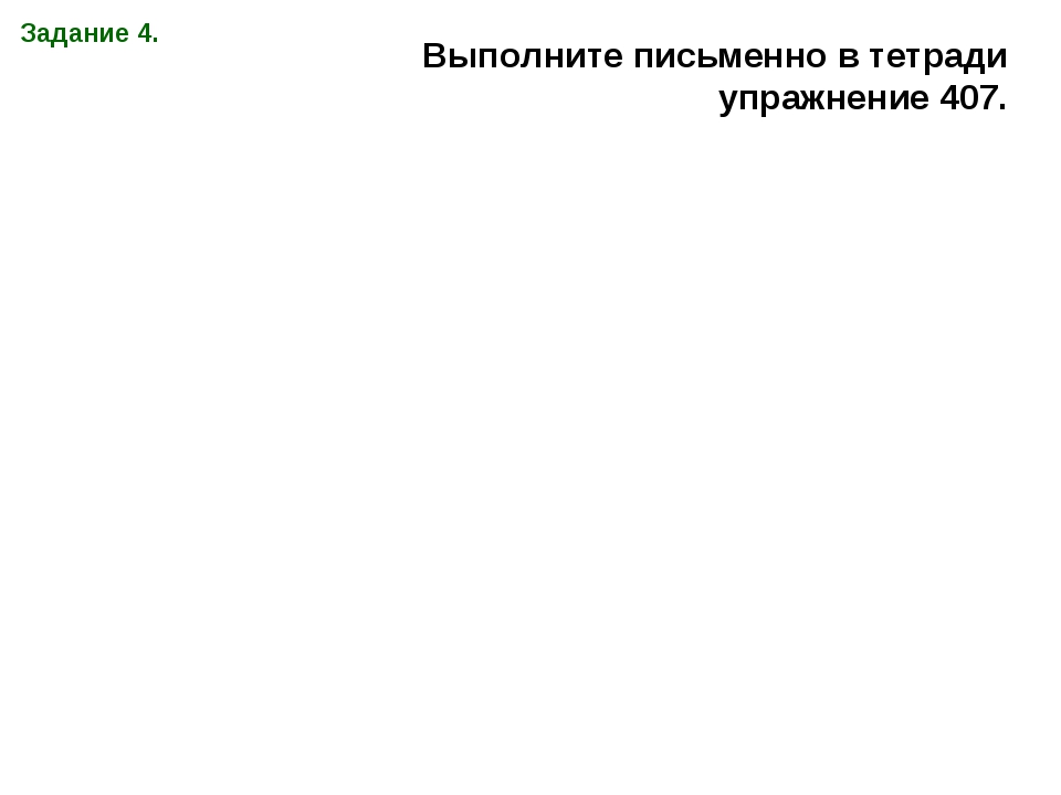 Задание 4. Выполните письменно в тетради упражнение 407.