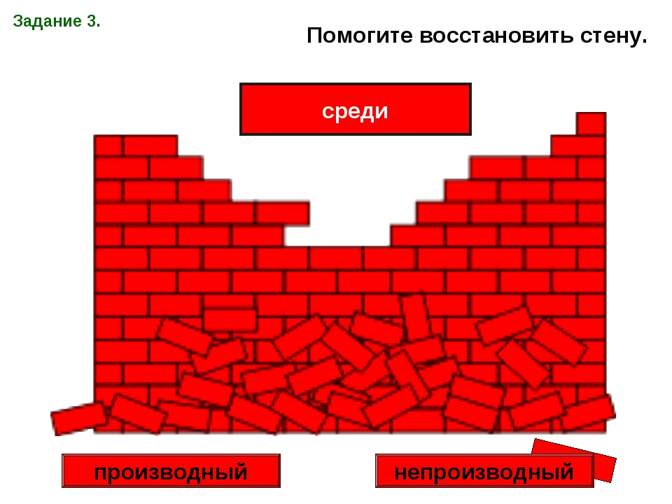 Задание 3. Помогите восстановить стену. среди производный непроизводный