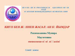 КИГІЗ БЕН ЖҮННЕН ЖАСАЛҒАН БҰЙЫМДАР Рахимжанова Мунира Маулетовна технология п