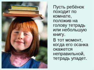 Пусть ребёнок походит по комнате, положив на голову тетрадь или небольшую кн