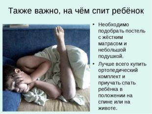 Также важно, на чём спит ребёнок Необходимо подобрать постель с жёстким матра