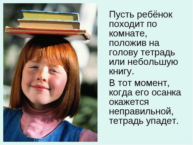 Пусть ребёнок походит по комнате, положив на голову тетрадь или небольшую кн...
