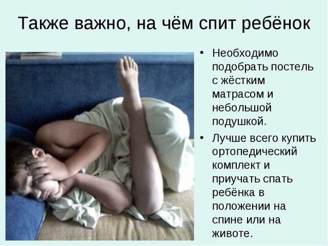 Также важно, на чём спит ребёнок Необходимо подобрать постель с жёстким матра...
