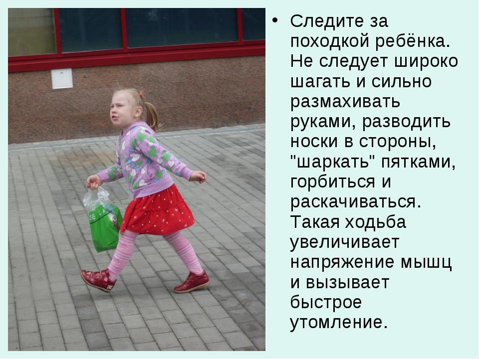 Следите за походкой ребёнка. Не следует широко шагать и сильно размахивать ру...