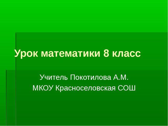 Урок математики 8 класс Учитель Покотилова А.М. МКОУ Красноселовская СОШ