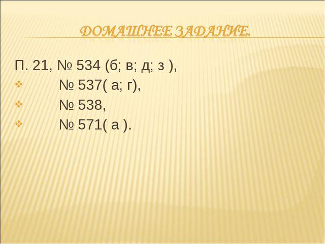 П. 21, № 534 (б; в; д; з ), № 537( а; г), № 538, № 571( а ).