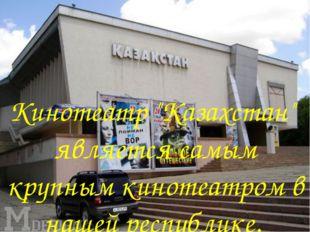 """Кинотеатр """"Казахстан"""" является самым крупным кинотеатром в нашей республике."""