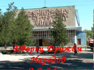 Дворец Дружбы Народов им. С.Сейфуллина
