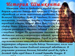 История Шымкента. Шымкент- один из древнейших городов Казахстана, возраст кот