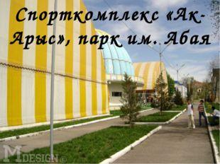 Спорткомплекс «Ак-Арыс», парк им. Абая