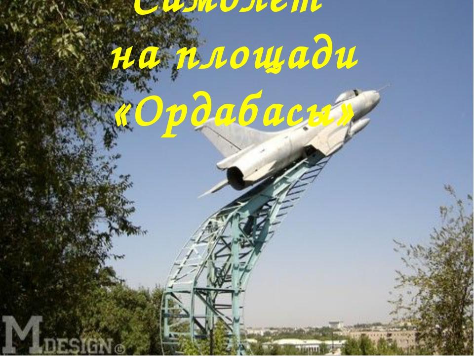 Самолет на площади «Ордабасы»