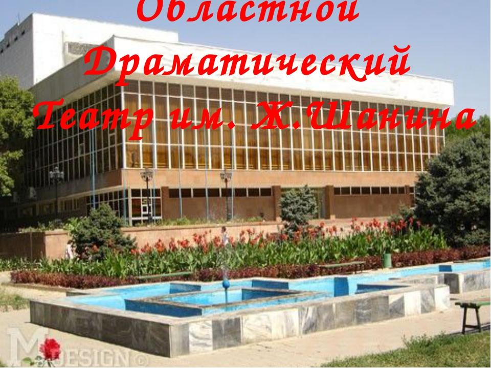 Областной Драматический Театр им. Ж.Шанина