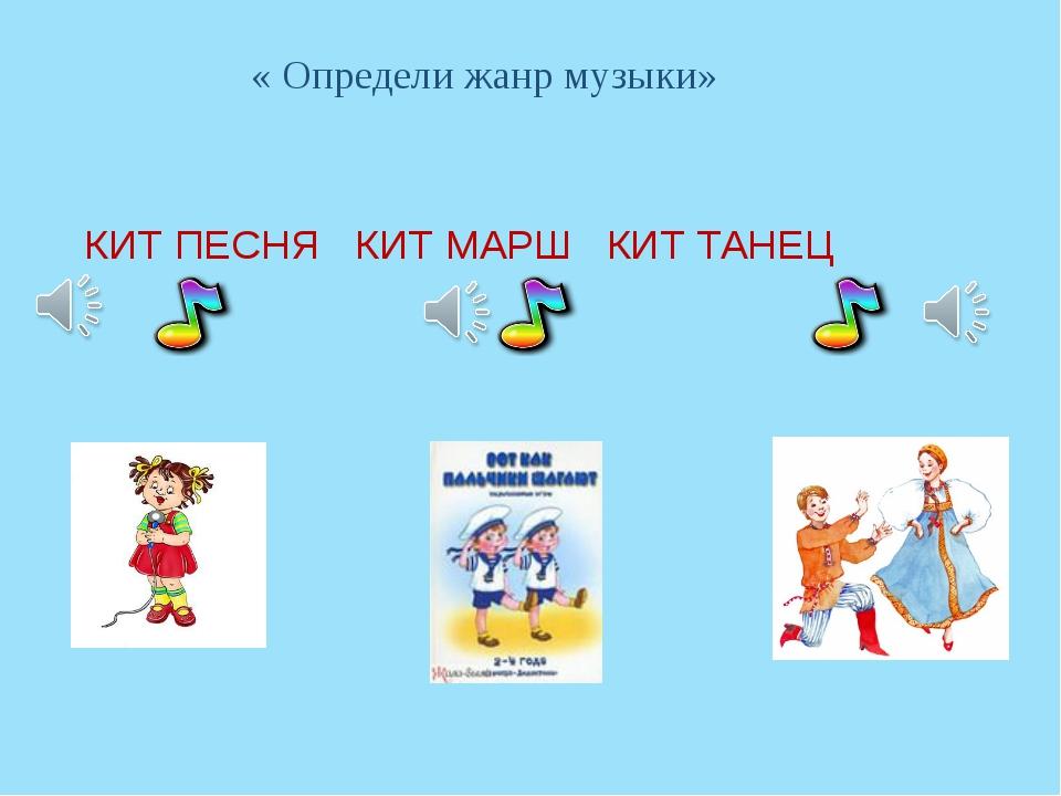 « Определи жанр музыки» КИТ ПЕСНЯ КИТ МАРШ КИТ ТАНЕЦ