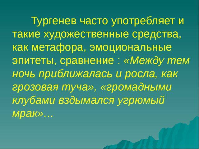 Тургенев часто употребляет и такие художественные средства, как метафора, эмо...
