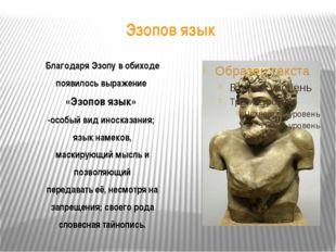 Эзопов язык Благодаря Эзопу в обиходе появилось выражение «Эзопов язык» -особ