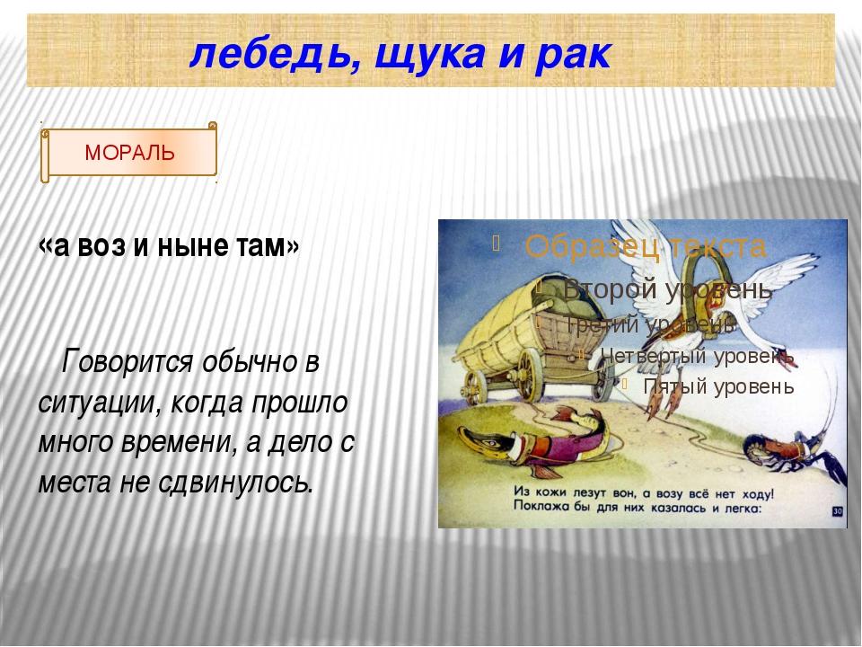 лебедь, щука и рак «а воз и ныне там» Говорится обычно в ситуации, когда про...