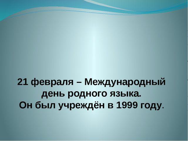 21 февраля – Международный день родного языка. Он был учреждён в 1999 году.