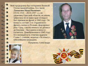 Мой прадедушка был ветераном Великой Отечественной войны. Его звали Лановлюк