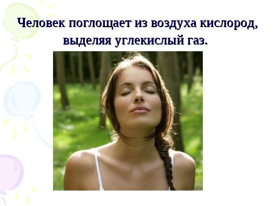 Человек поглощает из воздуха кислород, выделяя углекислый газ.