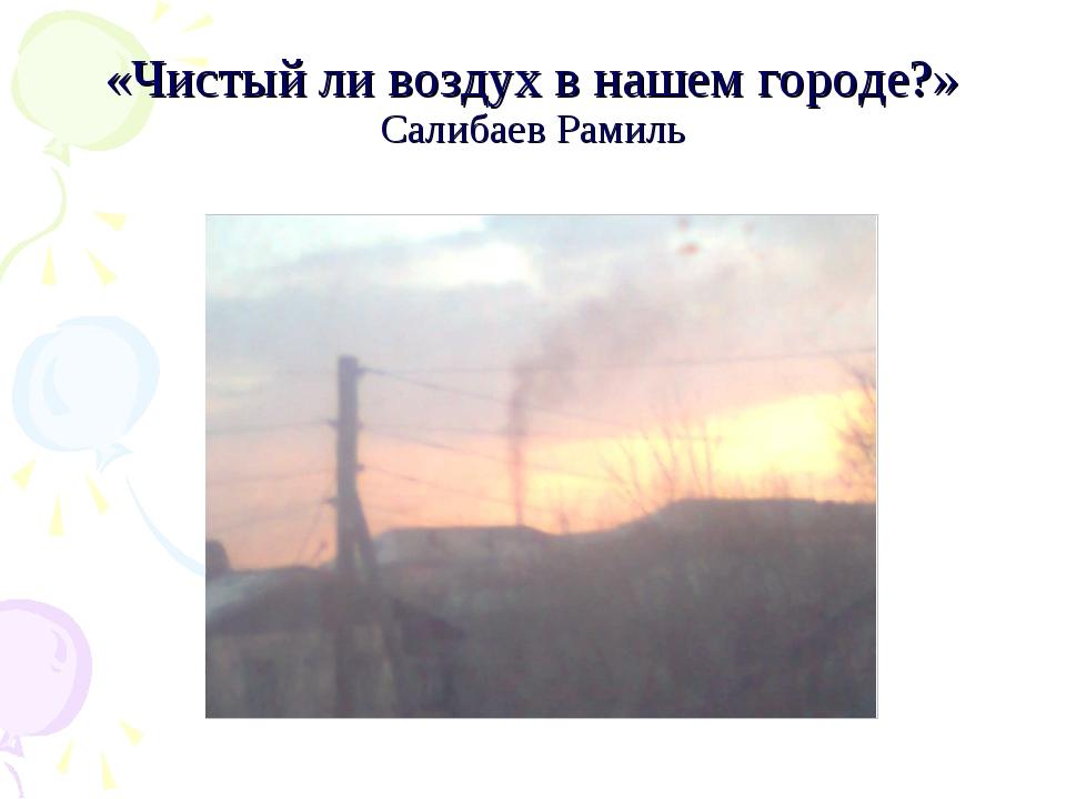 «Чистый ли воздух в нашем городе?» Салибаев Рамиль