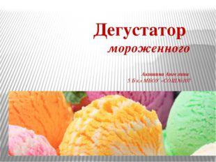 Дегустатор мороженного Акишина Ангелина 5 Б кл МБОУ «СОШ№107