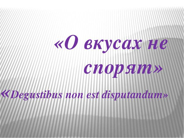 «О вкусах не спорят» «Degustibus non est disputandum»