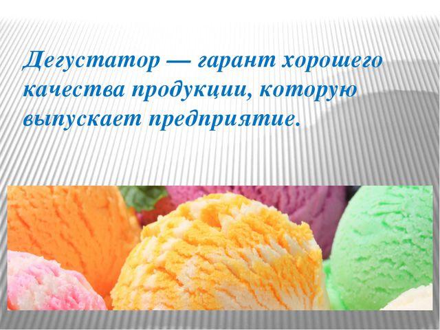 Дегустатор — гарант хорошего качества продукции, которую выпускает предприятие.