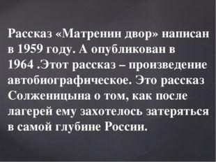 Рассказ «Матренин двор» написан в 1959 году. А опубликован в 1964 .Этот расск