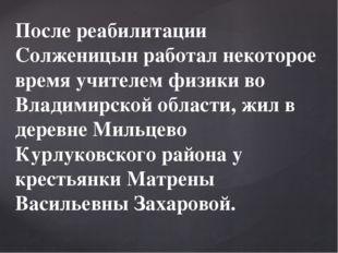 После реабилитации Солженицын работал некоторое время учителем физики во Влад