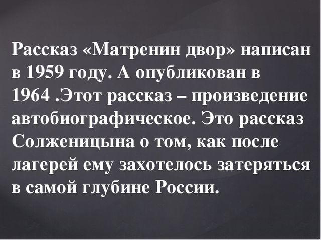 Рассказ «Матренин двор» написан в 1959 году. А опубликован в 1964 .Этот расск...