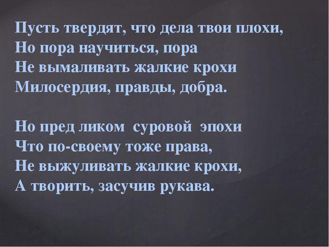 Пусть твердят, что дела твои плохи, Но пора научиться, пора Не вымаливать жал...