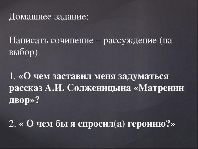 Домашнее задание: Написать сочинение – рассуждение (на выбор) 1.«О чем заста...