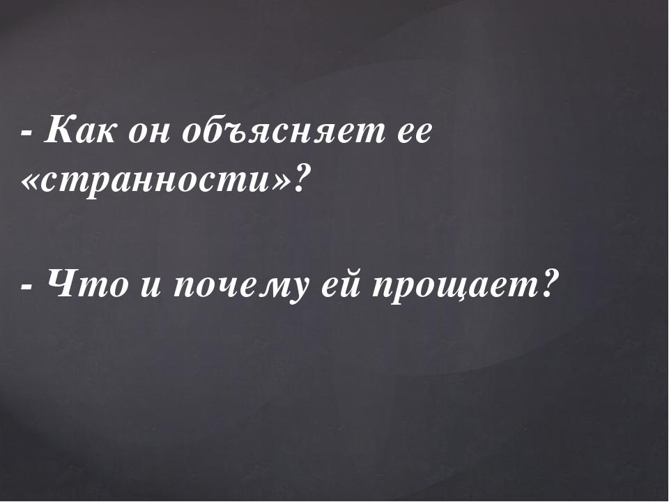 - Как он объясняет ее «странности»? - Что и почему ей прощает?