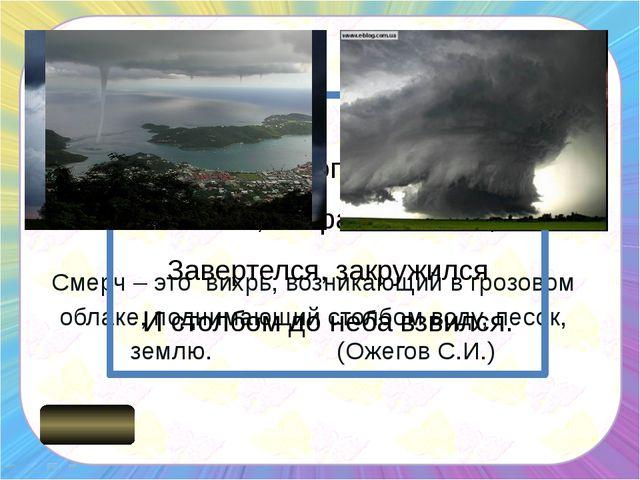Смерч – это вихрь, возникающий в грозовом облаке, поднимающий столбом воду, п...